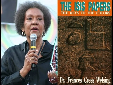 Dr  Frances Cress Welsing of hidden colors and The Isis papers…..